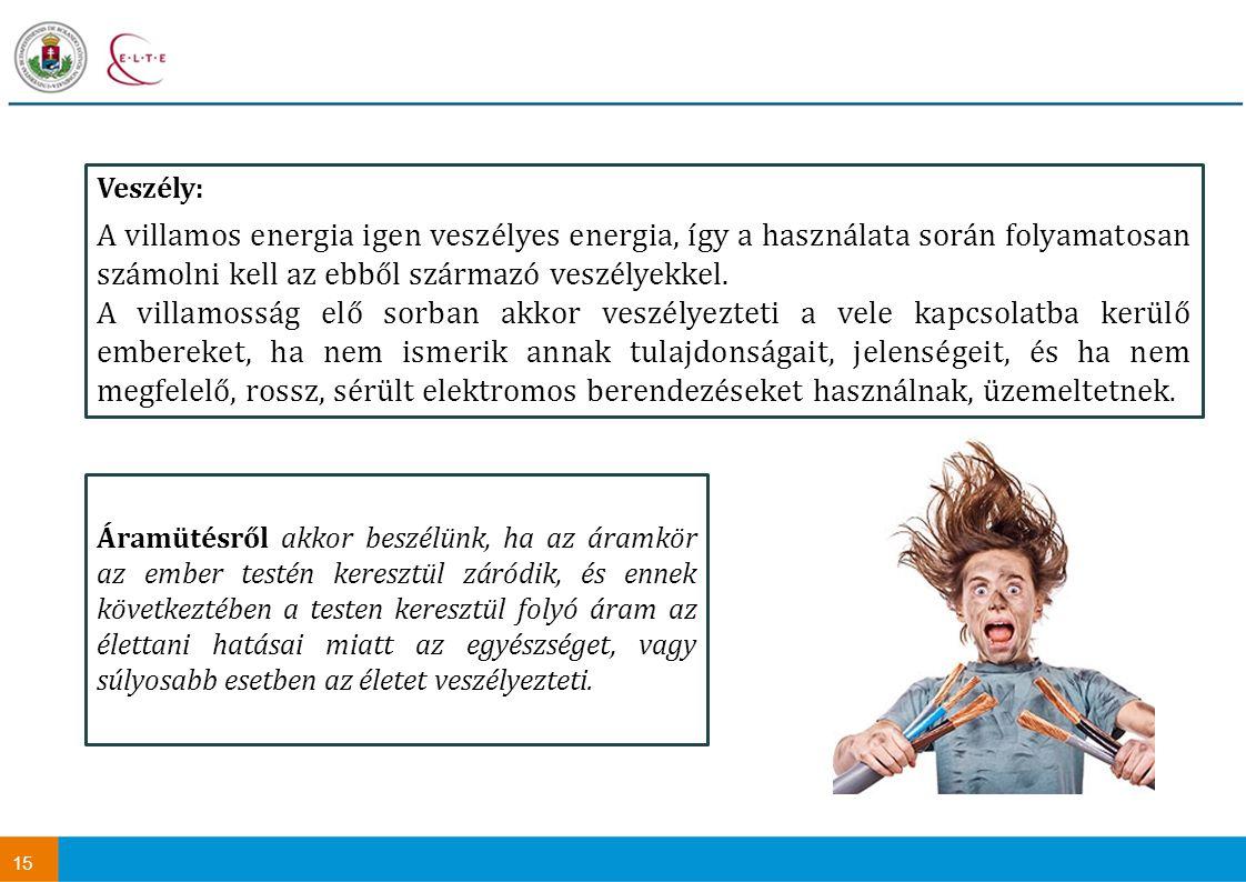 15 Veszély: A villamos energia igen veszélyes energia, így a használata során folyamatosan számolni kell az ebből származó veszélyekkel.