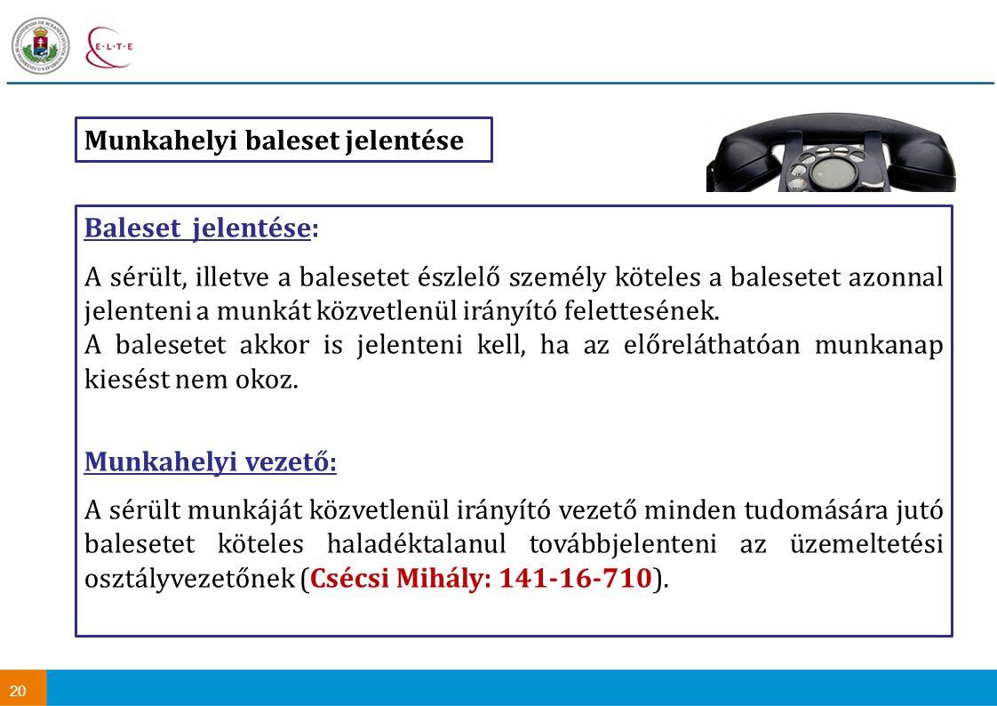 20 Munkahelyi baleset jelentése Baleset jelentése: A sérült, illetve a balesetet észlelő személy köteles a balesetet azonnal jelenteni a munkát közvetlenül irányító felettesének.