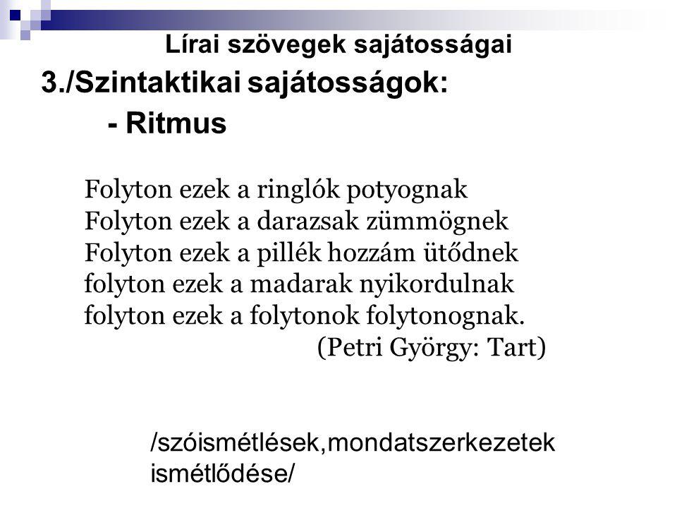 Lírai szövegek sajátosságai 3./Szintaktikai sajátosságok: - Ritmus Folyton ezek a ringlók potyognak Folyton ezek a darazsak zümmögnek Folyton ezek a p