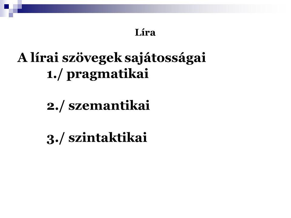 """Líra A lírai szövegek sajátosságai 1./ pragmatikai - szubjektivitás - """"lírai én 2./ szemantikai - gör."""