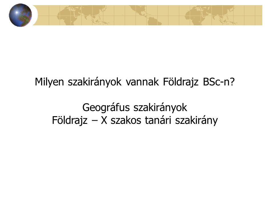 Milyen szakirányok vannak Földrajz BSc-n? Geográfus szakirányok Földrajz – X szakos tanári szakirány