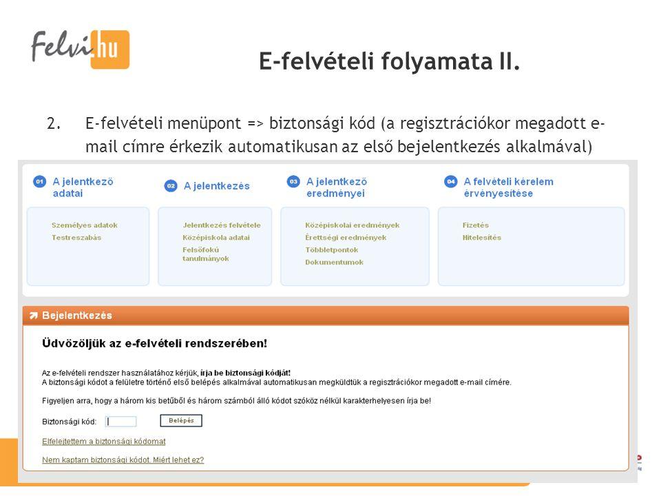 E-felvételi folyamata II. 2.E-felvételi menüpont => biztonsági kód (a regisztrációkor megadott e- mail címre érkezik automatikusan az első bejelentkez