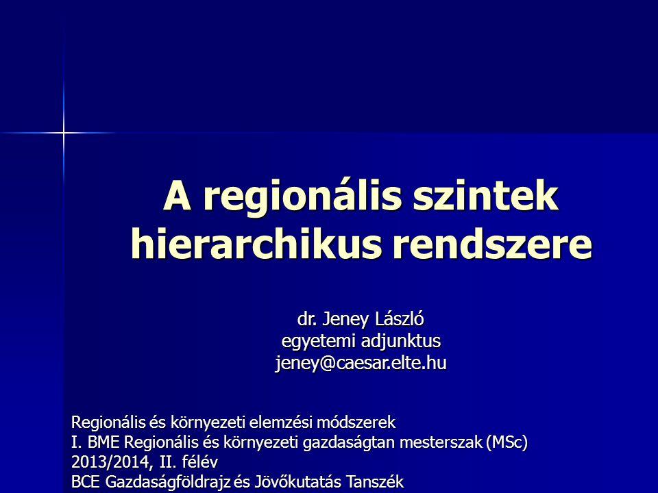 A regionális szintek hierarchikus rendszere Regionális és környezeti elemzési módszerek I. BME Regionális és környezeti gazdaságtan mesterszak (MSc) 2