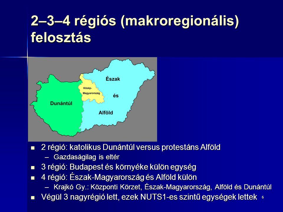 6 2–3–4 régiós (makroregionális) felosztás 2 régió: katolikus Dunántúl versus protestáns Alföld 2 régió: katolikus Dunántúl versus protestáns Alföld –