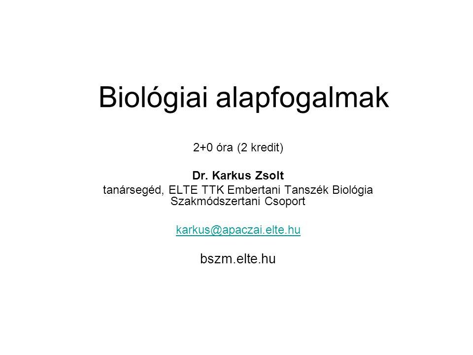 Biológiai alapfogalmak 2+0 óra (2 kredit) Dr. Karkus Zsolt tanársegéd, ELTE TTK Embertani Tanszék Biológia Szakmódszertani Csoport karkus@apaczai.elte