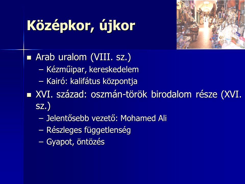 Középkor, újkor Arab uralom (VIII. sz.) Arab uralom (VIII. sz.) –Kézműipar, kereskedelem –Kairó: kalifátus központja XVI. század: oszmán-török birodal