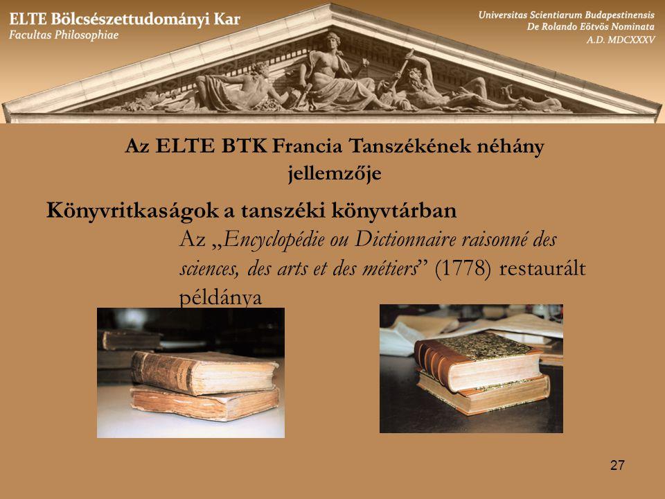 """27 Általános jellemzők Az ELTE BTK Francia Tanszékének néhány jellemzője Könyvritkaságok a tanszéki könyvtárban Az """"Encyclopédie ou Dictionnaire raisonné des sciences, des arts et des métiers (1778) restaurált példánya"""