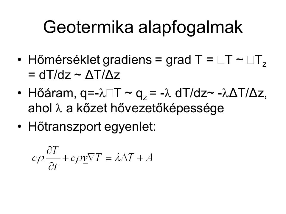 Geotermika alapfogalmak Hőmérséklet gradiens = grad T =  T ~  T z = dT/dz ~ ΔT/Δz Hőáram, q=-  T ~ q z = - dT/dz~ - ΔT/Δz, ahol a kőzet hővezetőkép