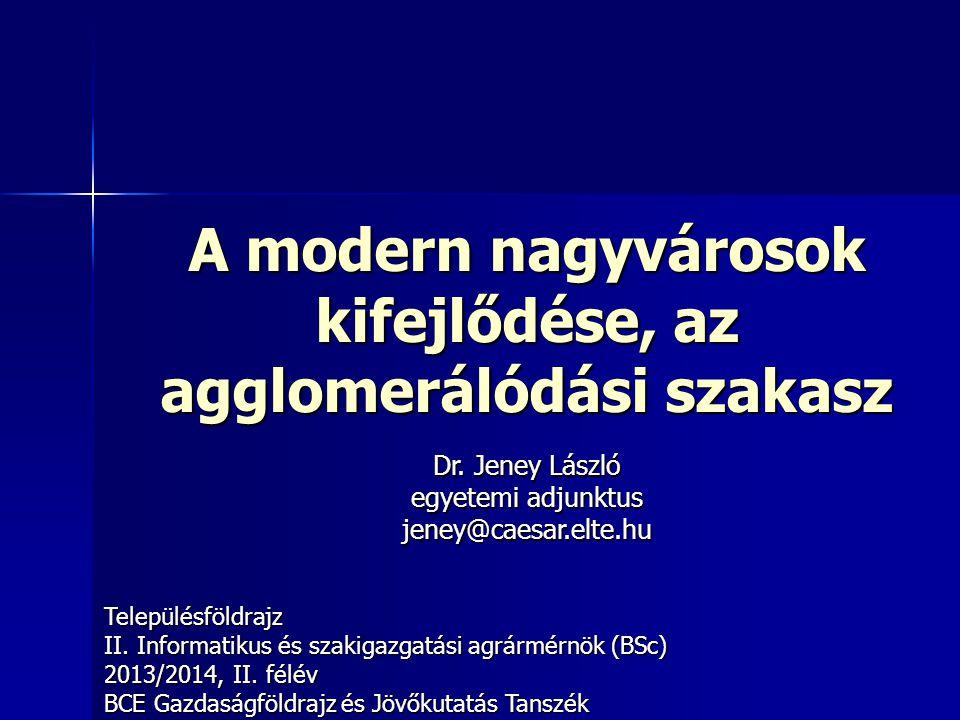 A modern nagyvárosok kifejlődése, az agglomerálódási szakasz Településföldrajz II. Informatikus és szakigazgatási agrármérnök (BSc) 2013/2014, II. fél