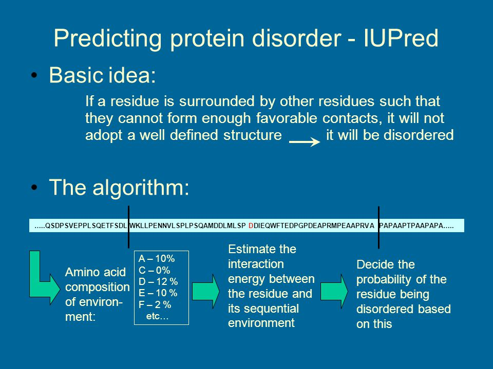 Predicting protein disorder - IUPred Basic idea: If a residue is surrounded by other residues such that they cannot form enough favorable contacts, it will not adopt a well defined structureit will be disordered …..QSDPSVEPPLSQETFSDLWKLLPENNVLSPLPSQAMDDLMLSPDDIEQWFTEDPGPDEAPRMPEAAPRVAPAPAAPTPAAPAPA…..