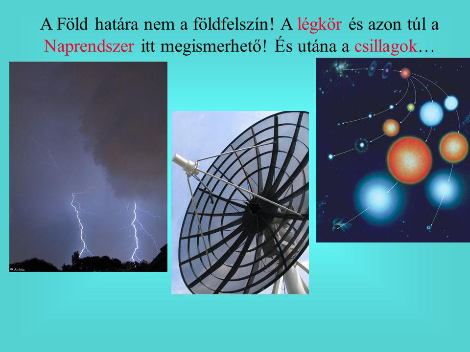 A Föld határa nem a földfelszín.A légkör és azon túl a Naprendszer itt megismerhető.