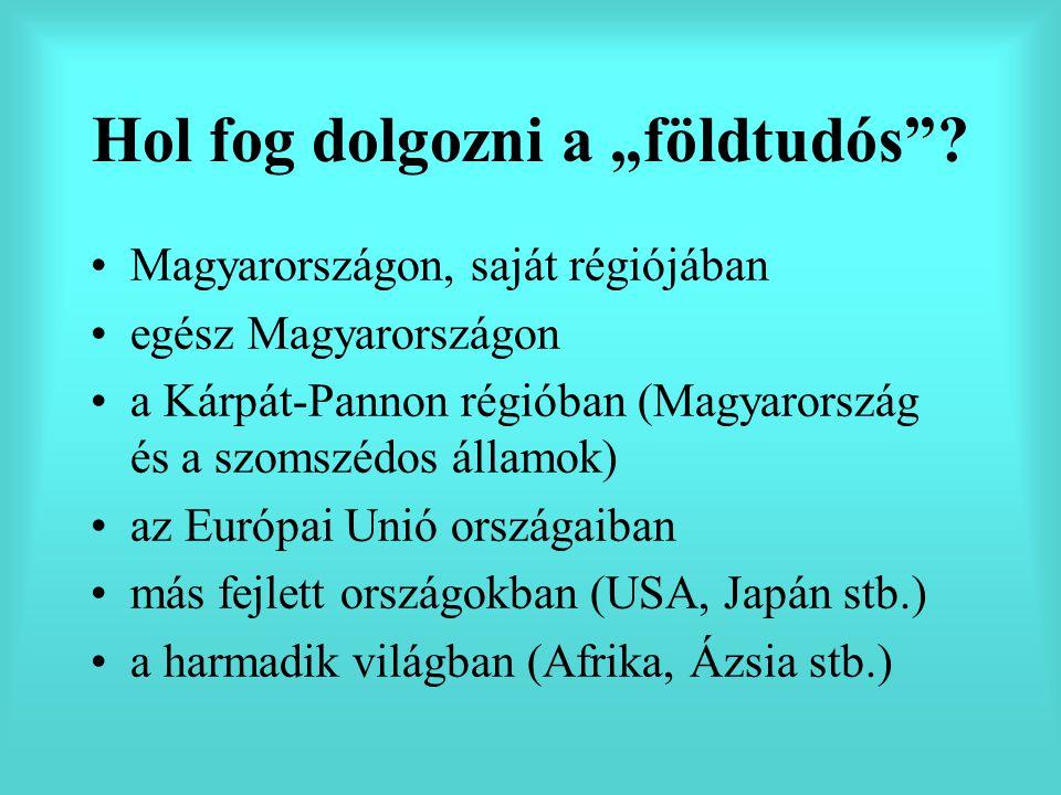 """Hol fog dolgozni a """"földtudós""""? Magyarországon, saját régiójában egész Magyarországon a Kárpát-Pannon régióban (Magyarország és a szomszédos államok)"""