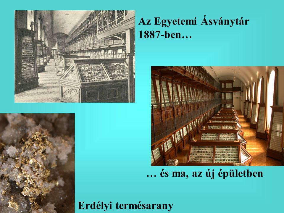 Az Egyetemi Ásványtár 1887-ben… … és ma, az új épületben Erdélyi termésarany