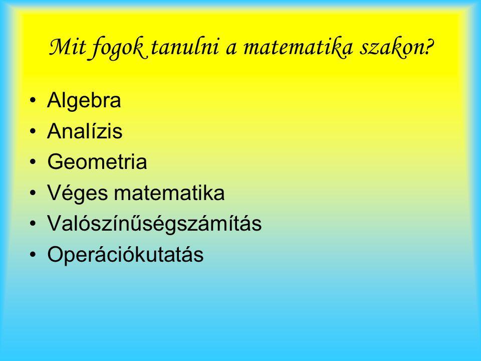 Mit fogok tanulni a matematika szakon? Algebra Analízis Geometria Véges matematika Valószínűségszámítás Operációkutatás