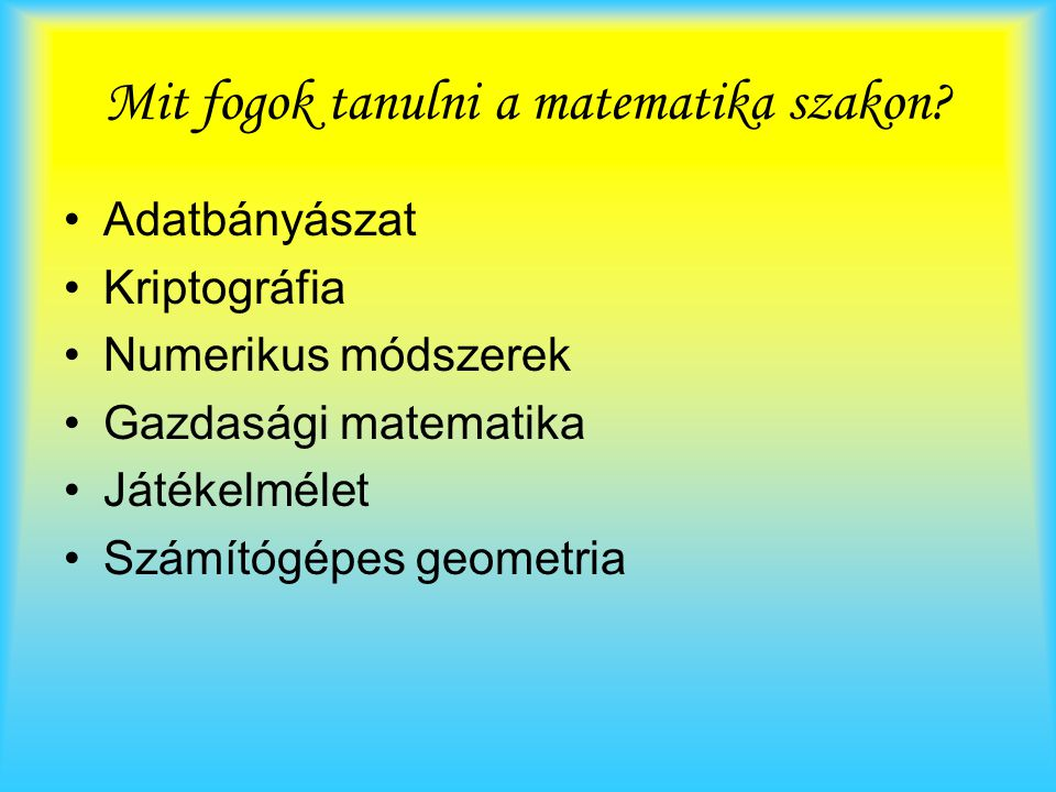 Mit fogok tanulni a matematika szakon? Adatbányászat Kriptográfia Numerikus módszerek Gazdasági matematika Játékelmélet Számítógépes geometria