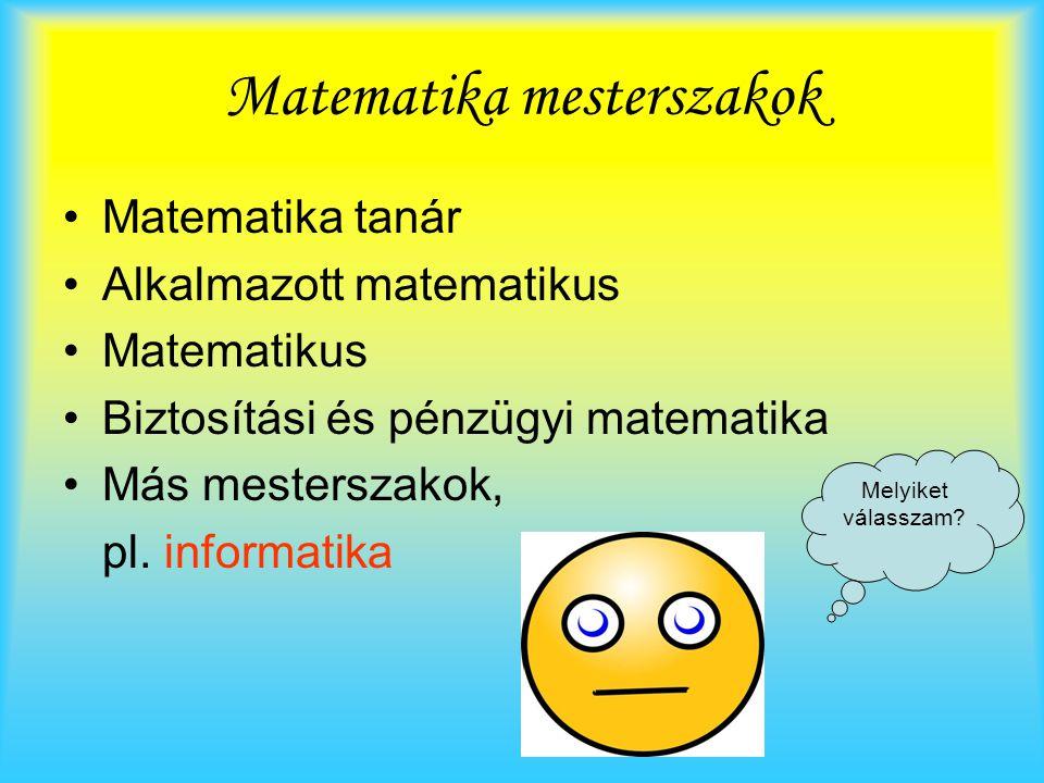 Matematika mesterszakok Matematika tanár Alkalmazott matematikus Matematikus Biztosítási és pénzügyi matematika Más mesterszakok, pl. informatika Mely