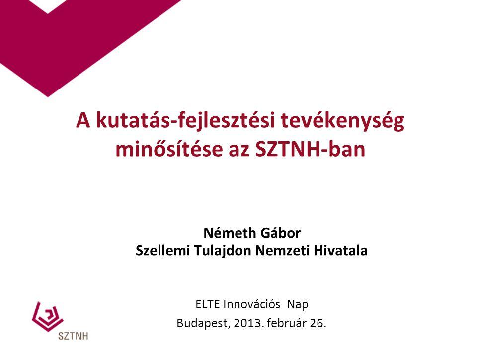 A kutatás-fejlesztési tevékenység minősítése az SZTNH-ban Németh Gábor Szellemi Tulajdon Nemzeti Hivatala ELTE Innovációs Nap Budapest, 2013. február