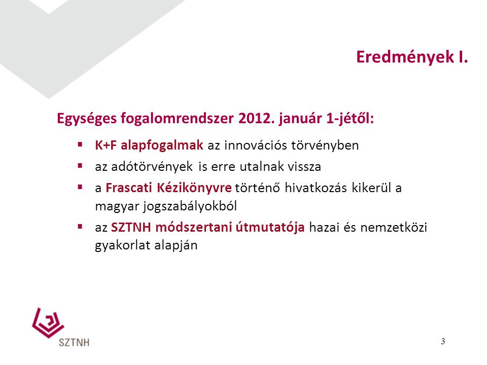 Eredmények I. Egységes fogalomrendszer 2012. január 1-jétől:  K+F alapfogalmak az innovációs törvényben  az adótörvények is erre utalnak vissza  a