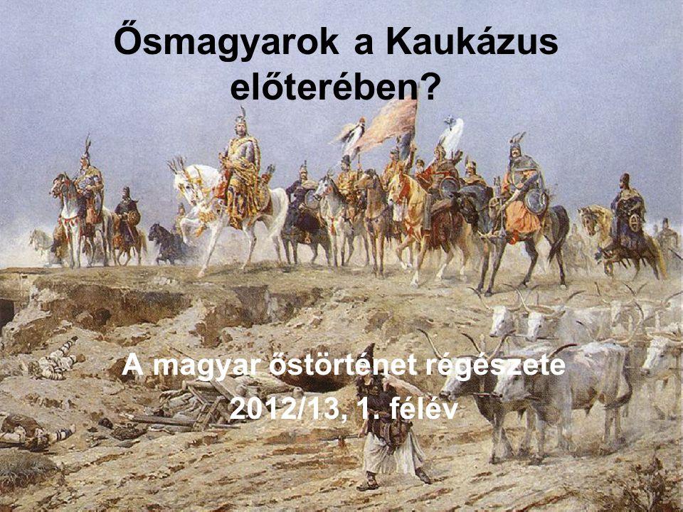 Ősmagyarok a Kaukázus előterében? A magyar őstörténet régészete 2012/13, 1. félév