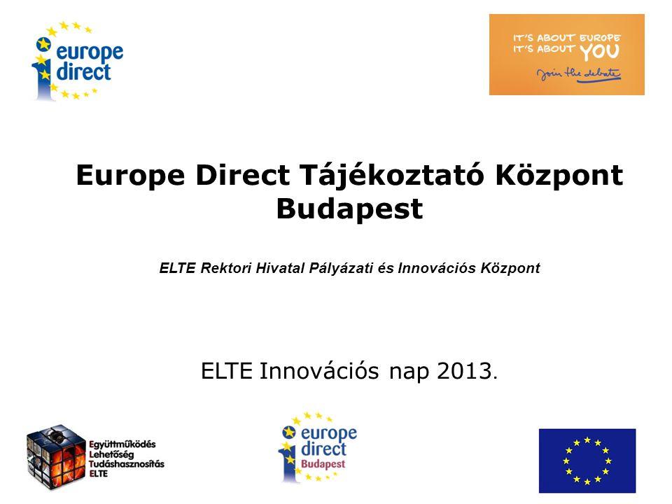 Europe Direct Tájékoztató Központ Budapest ELTE Rektori Hivatal Pályázati és Innovációs Központ ELTE Innovációs nap 2013.
