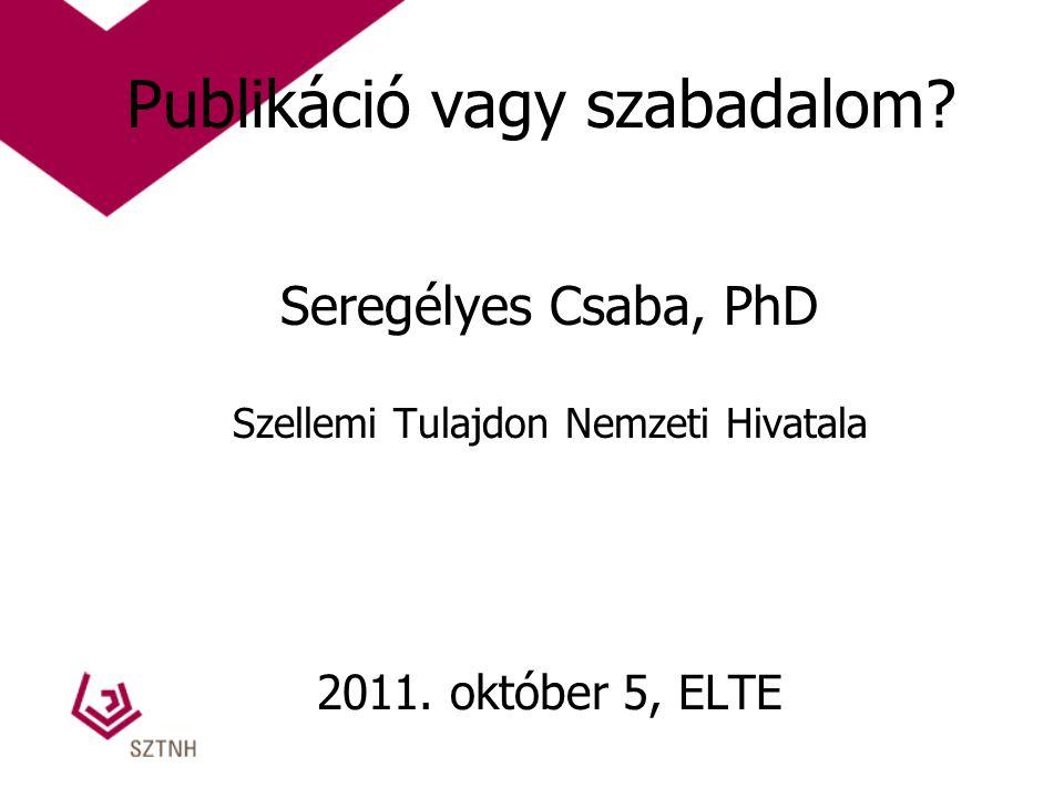 Publikáció vagy szabadalom? Seregélyes Csaba, PhD Szellemi Tulajdon Nemzeti Hivatala 2011. október 5, ELTE