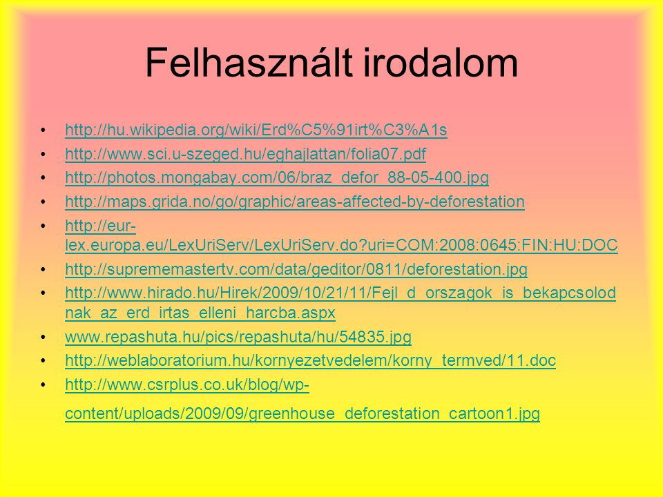 Felhasznált irodalom http://hu.wikipedia.org/wiki/Erd%C5%91irt%C3%A1s http://www.sci.u-szeged.hu/eghajlattan/folia07.pdf http://photos.mongabay.com/06/braz_defor_88-05-400.jpg http://maps.grida.no/go/graphic/areas-affected-by-deforestation http://eur- lex.europa.eu/LexUriServ/LexUriServ.do?uri=COM:2008:0645:FIN:HU:DOChttp://eur- lex.europa.eu/LexUriServ/LexUriServ.do?uri=COM:2008:0645:FIN:HU:DOC http://suprememastertv.com/data/geditor/0811/deforestation.jpg http://www.hirado.hu/Hirek/2009/10/21/11/Fejl_d_orszagok_is_bekapcsolod nak_az_erd_irtas_elleni_harcba.aspxhttp://www.hirado.hu/Hirek/2009/10/21/11/Fejl_d_orszagok_is_bekapcsolod nak_az_erd_irtas_elleni_harcba.aspx www.repashuta.hu/pics/repashuta/hu/54835.jpg http://weblaboratorium.hu/kornyezetvedelem/korny_termved/11.doc http://www.csrplus.co.uk/blog/wp- content/uploads/2009/09/greenhouse_deforestation_cartoon1.jpghttp://www.csrplus.co.uk/blog/wp- content/uploads/2009/09/greenhouse_deforestation_cartoon1.jpg