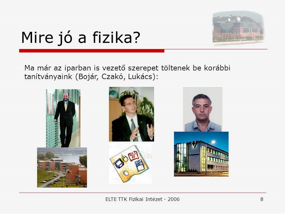 ELTE TTK Fizikai Intézet - 20068 Mire jó a fizika? Ma már az iparban is vezető szerepet töltenek be korábbi tanítványaink (Bojár, Czakó, Lukács):