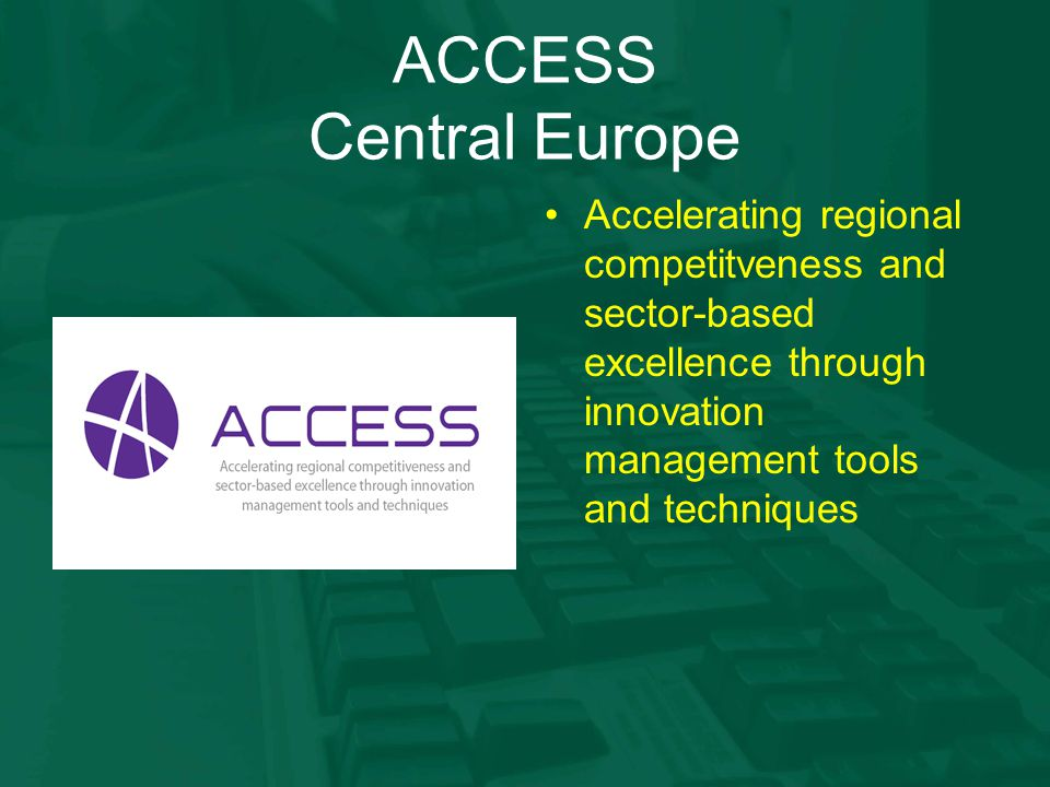 ACCESS Central Europe Accelerating regional competitveness and sector-based excellence through innovation management tools and techniques