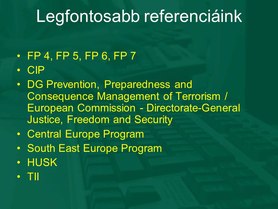 Legfontosabb referenciáink FP 4, FP 5, FP 6, FP 7 CIP DG Prevention, Preparedness and Consequence Management of Terrorism / European Commission - Directorate-General Justice, Freedom and Security Central Europe Program South East Europe Program HUSK TII