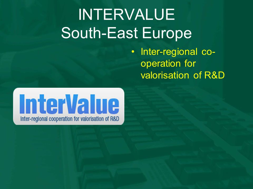 INTERVALUE South-East Europe Inter-regional co- operation for valorisation of R&D