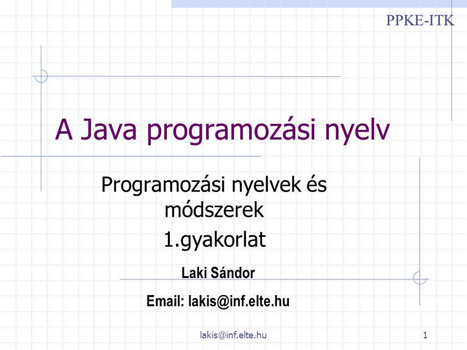 lakis@inf.elte.hu1 A Java programozási nyelv Programozási nyelvek és módszerek 1.gyakorlat Laki Sándor Email: lakis@inf.elte.hu PPKE-ITK