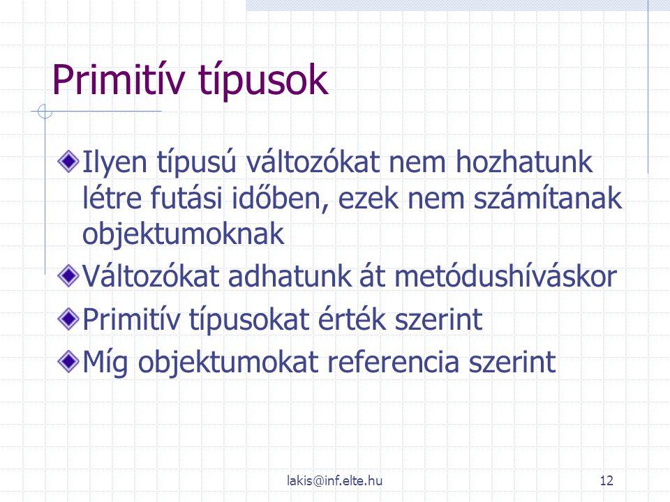 lakis@inf.elte.hu12 Primitív típusok Ilyen típusú változókat nem hozhatunk létre futási időben, ezek nem számítanak objektumoknak Változókat adhatunk
