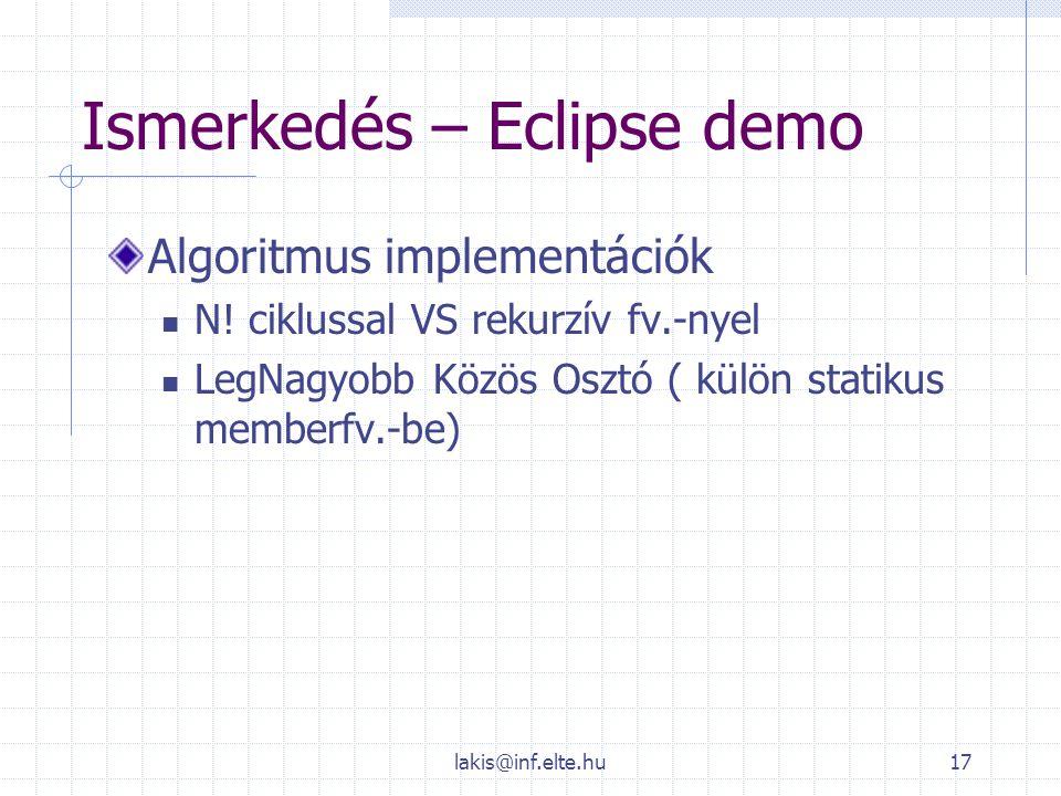 lakis@inf.elte.hu17 Ismerkedés – Eclipse demo Algoritmus implementációk N! ciklussal VS rekurzív fv.-nyel LegNagyobb Közös Osztó ( külön statikus memb