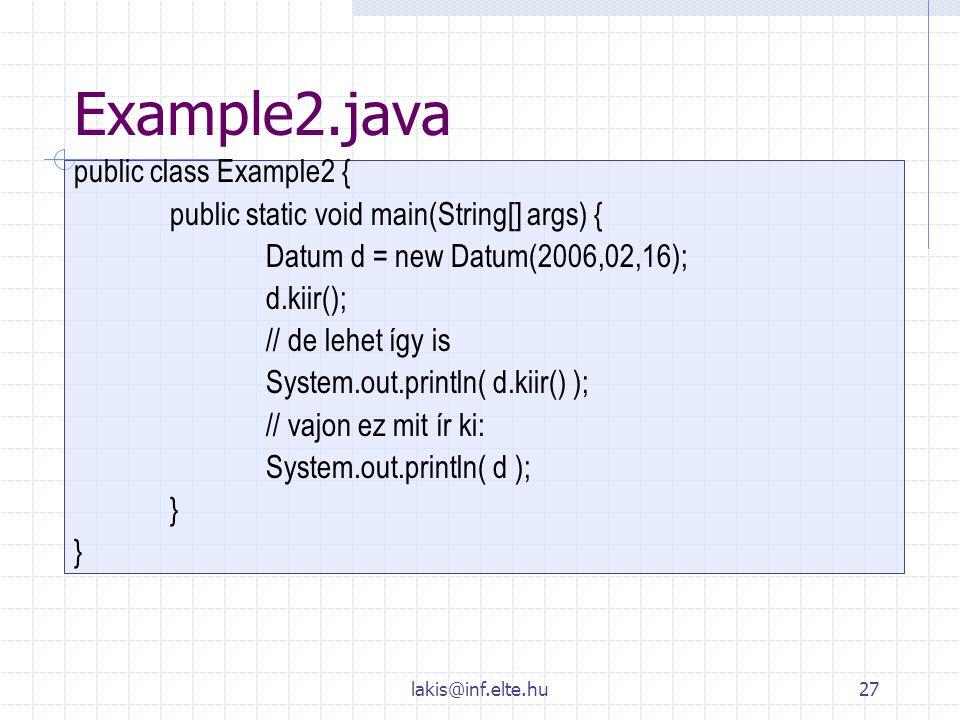 lakis@inf.elte.hu27 Example2.java public class Example2 { public static void main(String[] args) { Datum d = new Datum(2006,02,16); d.kiir(); // de le