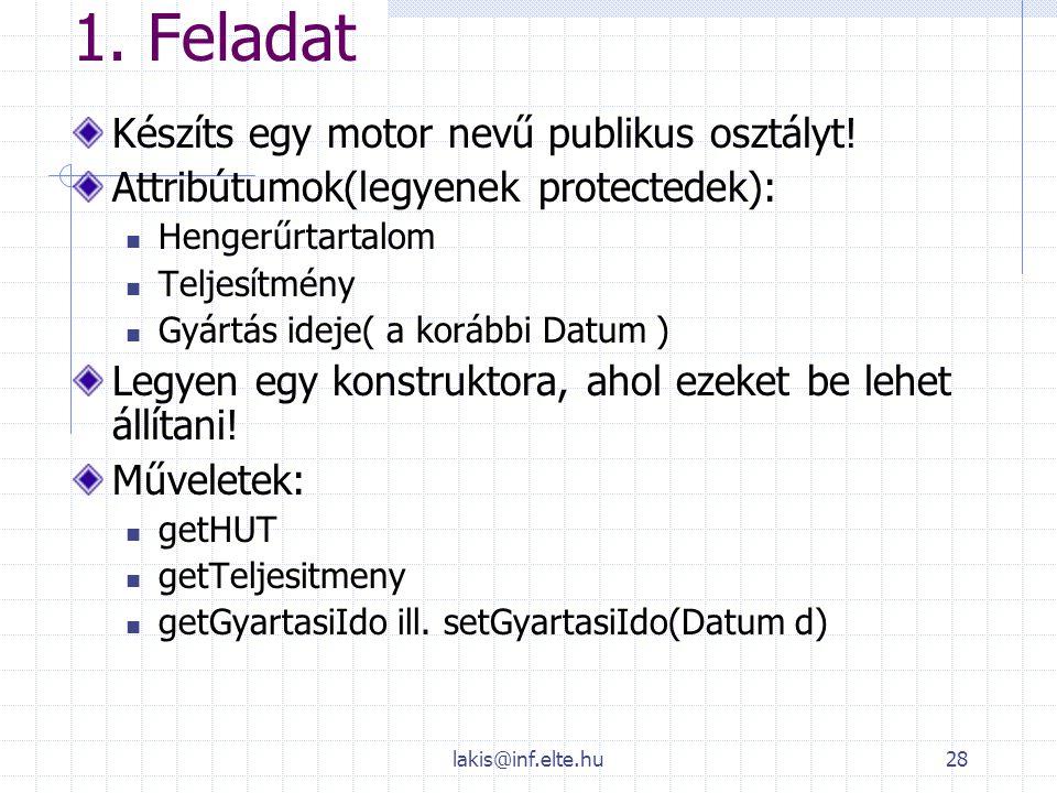 lakis@inf.elte.hu28 1. Feladat Készíts egy motor nevű publikus osztályt! Attribútumok(legyenek protectedek): Hengerűrtartalom Teljesítmény Gyártás ide