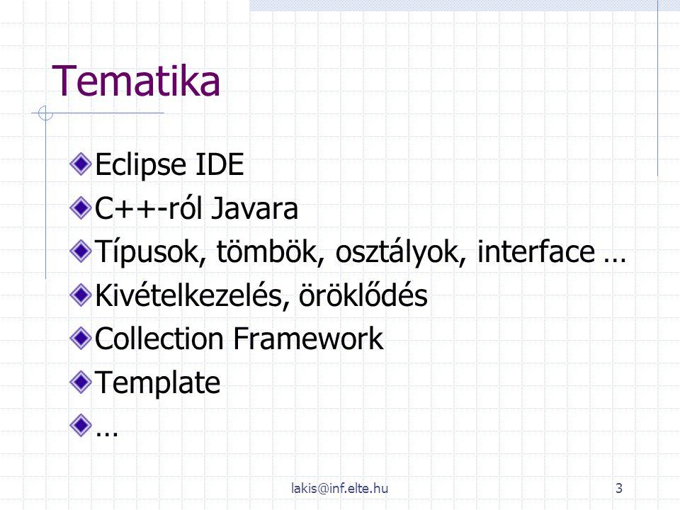 lakis@inf.elte.hu3 Tematika Eclipse IDE C++-ról Javara Típusok, tömbök, osztályok, interface … Kivételkezelés, öröklődés Collection Framework Template
