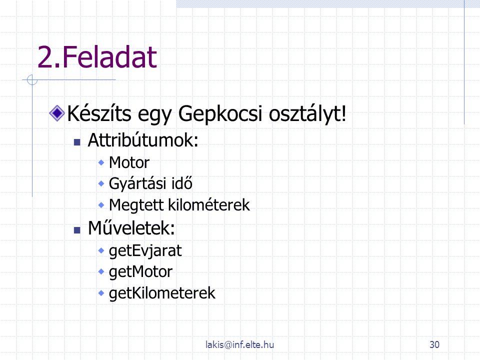 lakis@inf.elte.hu30 2.Feladat Készíts egy Gepkocsi osztályt! Attribútumok:  Motor  Gyártási idő  Megtett kilométerek Műveletek:  getEvjarat  getM