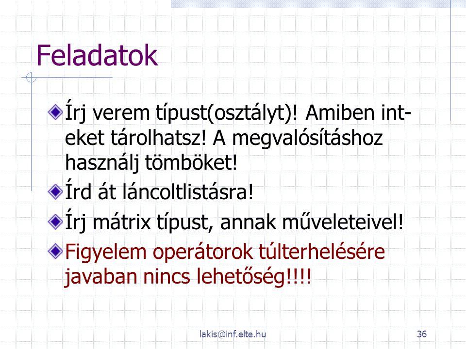 lakis@inf.elte.hu36 Feladatok Írj verem típust(osztályt)! Amiben int- eket tárolhatsz! A megvalósításhoz használj tömböket! Írd át láncoltlistásra! Ír