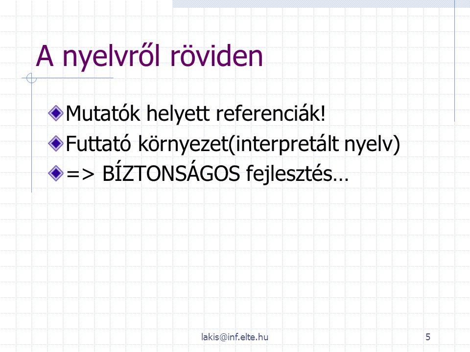 lakis@inf.elte.hu5 A nyelvről röviden Mutatók helyett referenciák! Futtató környezet(interpretált nyelv) => BÍZTONSÁGOS fejlesztés…