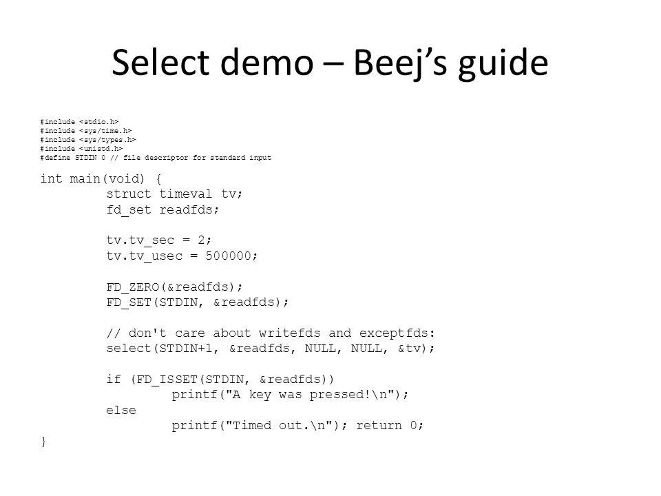 Select demo – Server side … fd_set master; fd_set readfds; int maxfds = sock; FD_ZERO(&master); FD_SET(sock, &master); for(;;) { readfds = master; select( maxfds+1, &readfds, 0, 0, 0 ); for (i=0; i<=maxfds; ++i) { if (FD_ISSET(i, &readfds)) { if (i==sock) { //új kliens akar csatlakozni int conn = accept(i, …); FD_SET(conn, &master); if (conn > maxfds) maxfds = conn; } else { // meglévő klienstől kaptunk üzenetet if ((rbytes=read(i, buf, sizeof(buf)))<=0) { // hiba ha <0, a kliens bontotta a kapcsolatot ha =0 close(i); FD_CLR(i, &master); // nem figyeljük tovább } else { // kapott üzenet feldolgozása… }