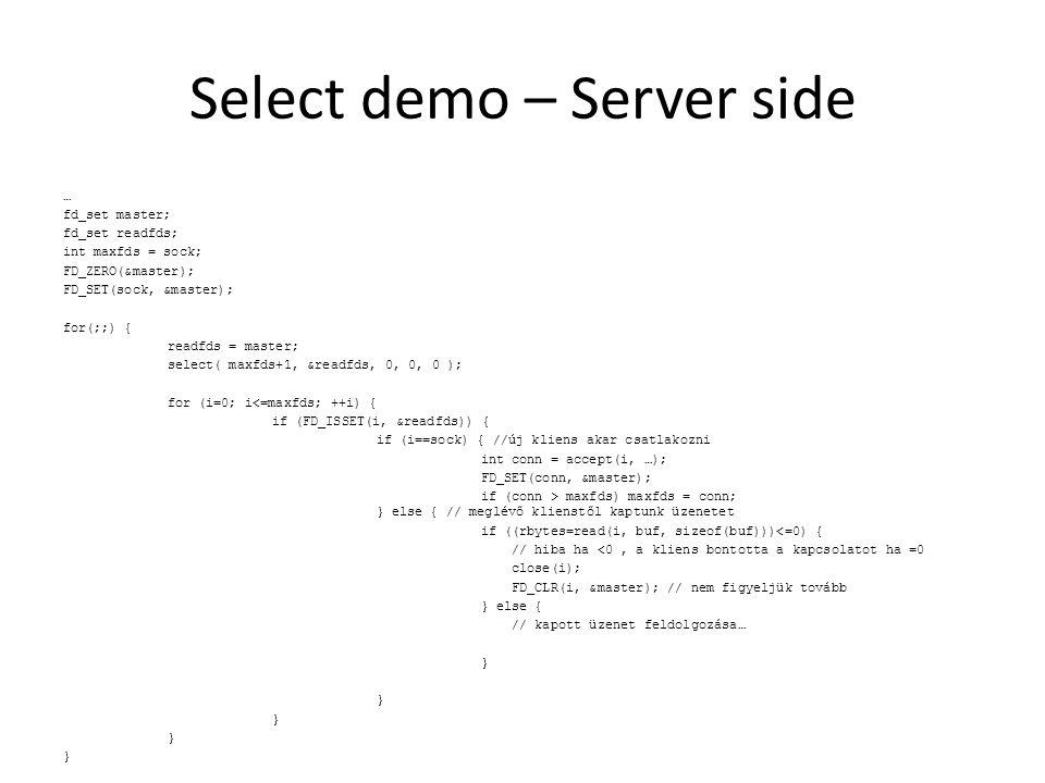 Select demo – Server side … fd_set master; fd_set readfds; int maxfds = sock; FD_ZERO(&master); FD_SET(sock, &master); for(;;) { readfds = master; select( maxfds+1, &readfds, 0, 0, 0 ); for (i=0; i<=maxfds; ++i) { if (FD_ISSET(i, &readfds)) { if (i==sock) { //új kliens akar csatlakozni int conn = accept(i, …); FD_SET(conn, &master); if (conn > maxfds) maxfds = conn; } else { // meglévő klienstől kaptunk üzenetet if (rbytes=read(i, buf, sizeof(buf))<=0) { // hiba ha <0, a kliens bontotta a kapcsolatot ha =0 close(i); FD_CLR(i, &master); // nem figyeljük tovább } else { // kapott üzenet feldolgozása… }