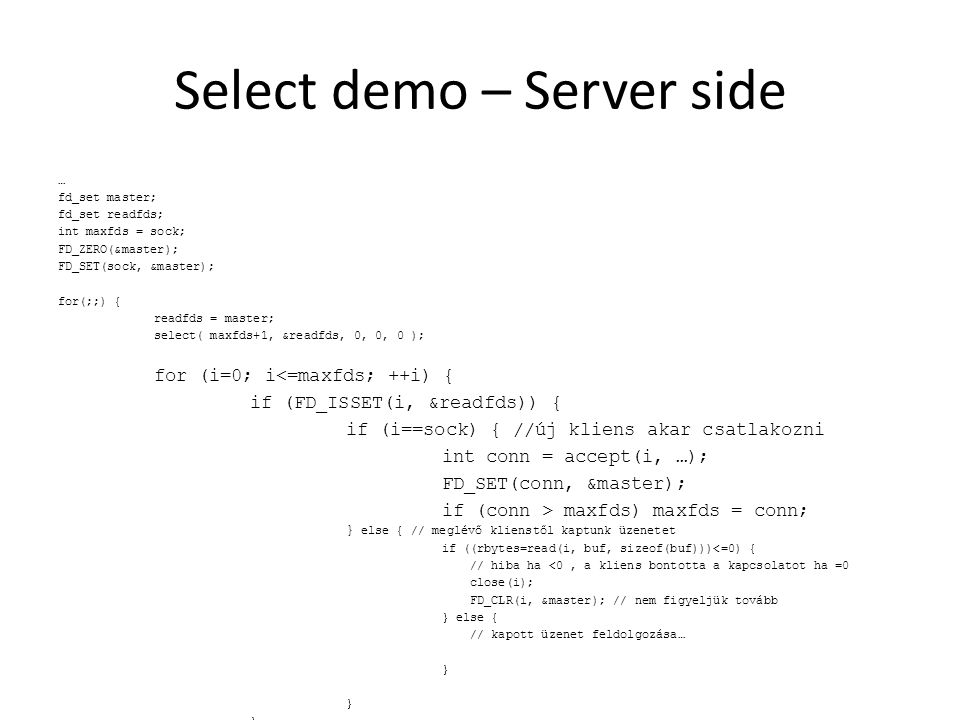 Select demo – Server side … fd_set master; fd_set readfds; int maxfds = sock; FD_ZERO(&master); FD_SET(sock, &master); for(;;) { readfds = master; select( maxfds+1, &readfds, 0, 0, 0 ); for (i=0; i<=maxfds; ++i) { if (FD_ISSET(i, &readfds)) { if (i==sock) { //új kliens akar csatlakozni int conn = accept(i, …); FD_SET(conn, &master); if (conn > maxfds) maxfds = conn; } else { // meglévő klienstől kaptunk üzenetet if ((rbytes=read(i, buf, sizeof(buf)))<=0) { // hiba ha <0, // a kliens bontotta a kapcsolatot ha =0 close(i); FD_CLR(i, &master); // nem figyeljük tovább } else { // kapott üzenet feldolgozása… }
