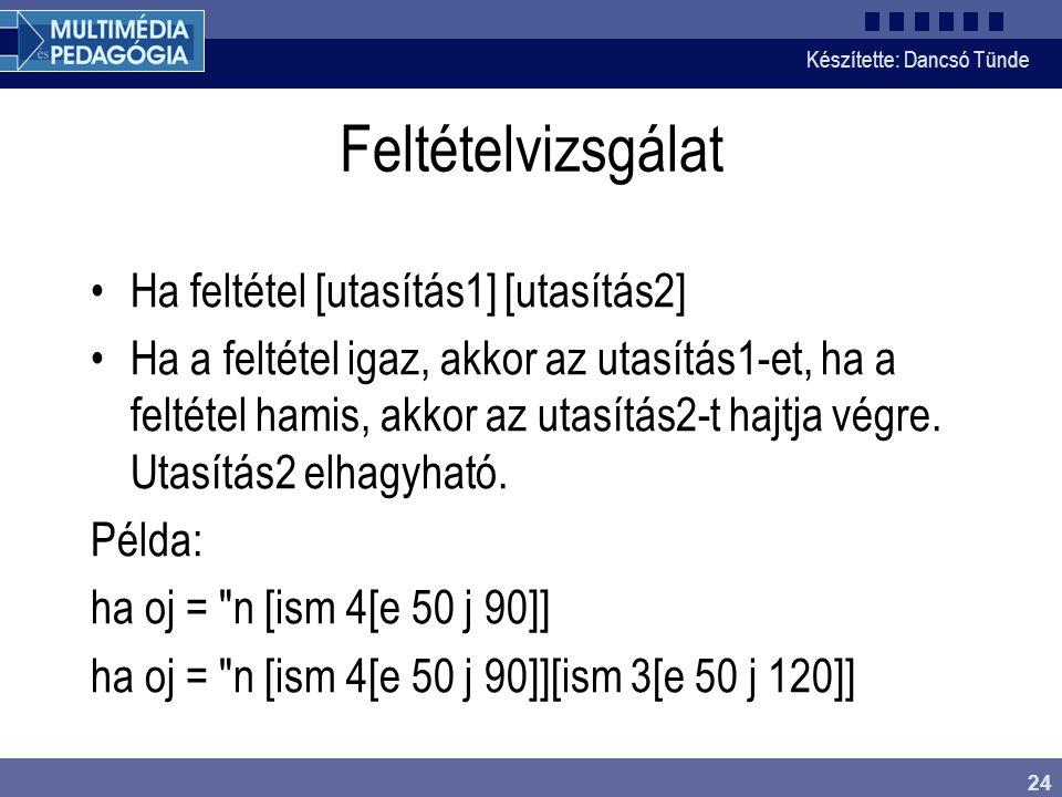Készítette: Dancsó Tünde 24 Feltételvizsgálat Ha feltétel [utasítás1] [utasítás2] Ha a feltétel igaz, akkor az utasítás1-et, ha a feltétel hamis, akko