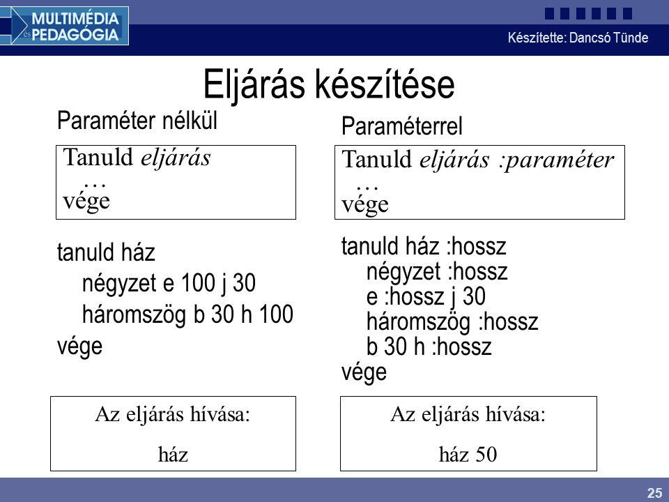 Készítette: Dancsó Tünde 25 Eljárás készítése Paraméter nélkül tanuld ház négyzet e 100 j 30 háromszög b 30 h 100 vége Paraméterrel tanuld ház :hossz
