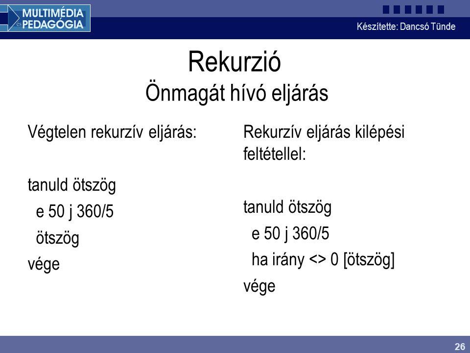 Készítette: Dancsó Tünde 26 Rekurzió Önmagát hívó eljárás Végtelen rekurzív eljárás: tanuld ötszög e 50 j 360/5 ötszög vége Rekurzív eljárás kilépési