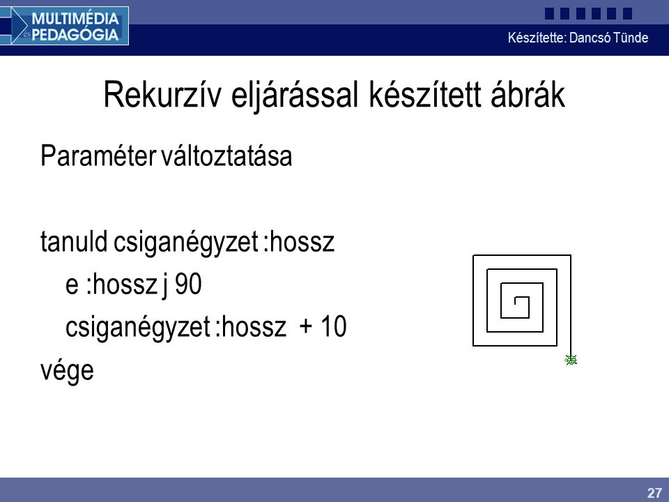Készítette: Dancsó Tünde 27 Rekurzív eljárással készített ábrák Paraméter változtatása tanuld csiganégyzet :hossz e :hossz j 90 csiganégyzet :hossz +