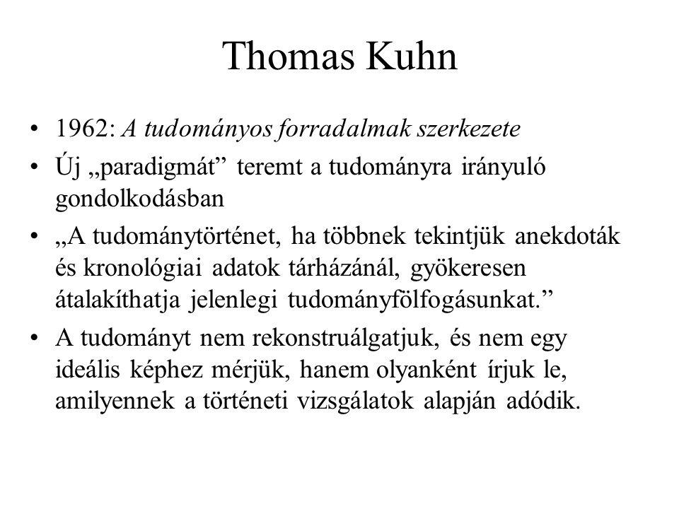 """Thomas Kuhn 1962: A tudományos forradalmak szerkezete Új """"paradigmát teremt a tudományra irányuló gondolkodásban """"A tudománytörténet, ha többnek tekintjük anekdoták és kronológiai adatok tárházánál, gyökeresen átalakíthatja jelenlegi tudományfölfogásunkat. A tudományt nem rekonstruálgatjuk, és nem egy ideális képhez mérjük, hanem olyanként írjuk le, amilyennek a történeti vizsgálatok alapján adódik."""