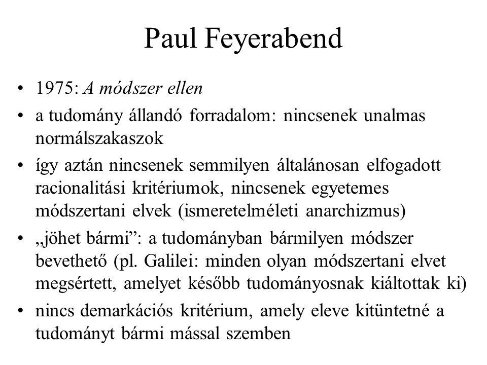 """Paul Feyerabend 1975: A módszer ellen a tudomány állandó forradalom: nincsenek unalmas normálszakaszok így aztán nincsenek semmilyen általánosan elfogadott racionalitási kritériumok, nincsenek egyetemes módszertani elvek (ismeretelméleti anarchizmus) """"jöhet bármi : a tudományban bármilyen módszer bevethető (pl."""