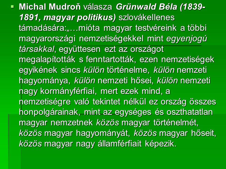 """ Michal Mudroň válasza Grünwald Béla (1839- 1891, magyar politikus) szlovákellenes támadására:""""…mióta magyar testvéreink a többi magyarországi nemzetiségekkel mint egyenjogú társakkal, együttesen ezt az országot megalapították s fenntartották, ezen nemzetiségek egyikének sincs külön történelme, külön nemzeti hagyománya, külön nemzeti hősei, külön nemzeti nagy kormányférfiai, mert ezek mind, a nemzetiségre való tekintet nélkül ez ország összes honpolgárainak, mint az egységes és oszthatatlan magyar nemzetnek közös magyar történelmét, közös magyar hagyományát, közös magyar hőseit, közös magyar nagy államférfiait képezik."""
