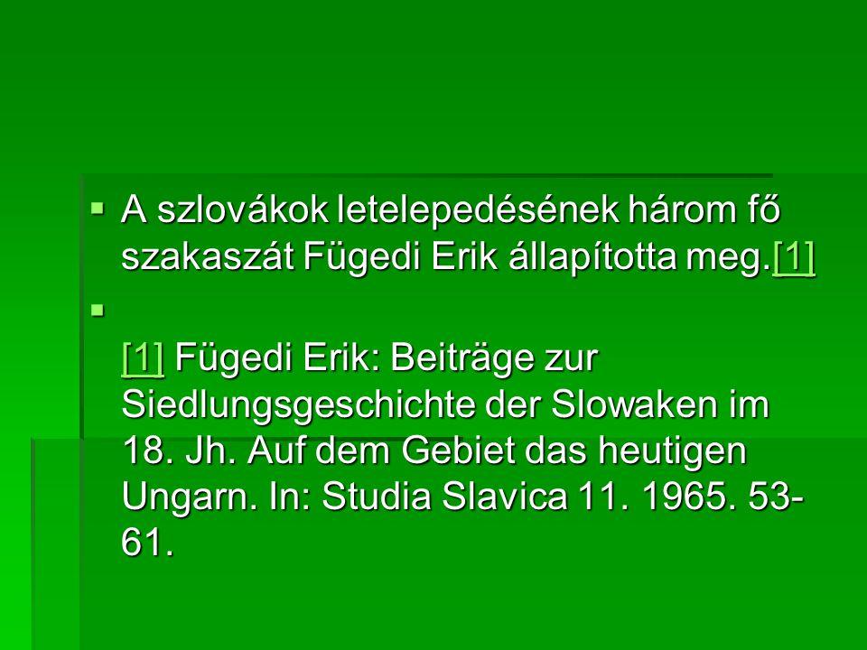  A szlovákok letelepedésének három fő szakaszát Fügedi Erik állapította meg.[1] [1]  [1] Fügedi Erik: Beiträge zur Siedlungsgeschichte der Slowaken im 18.